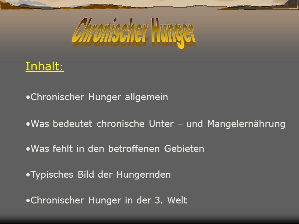 Inhalt : Chronischer Hunger allgemein Chronischer Hunger in der 3. Welt Was fehlt in den betroffenen Gebieten Was bedeutet chronische Unter – und Mang