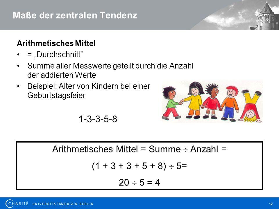 """U N I V E R S I T Ä T S M E D I Z I N B E R L I N 12 Maße der zentralen Tendenz Arithmetisches Mittel = """"Durchschnitt Summe aller Messwerte geteilt durch die Anzahl der addierten Werte Beispiel: Alter von Kindern bei einer Geburtstagsfeier 1-3-3-5-8 Arithmetisches Mittel = Summe  Anzahl = (1 + 3 + 3 + 5 + 8)  5= 20  5 = 4"""