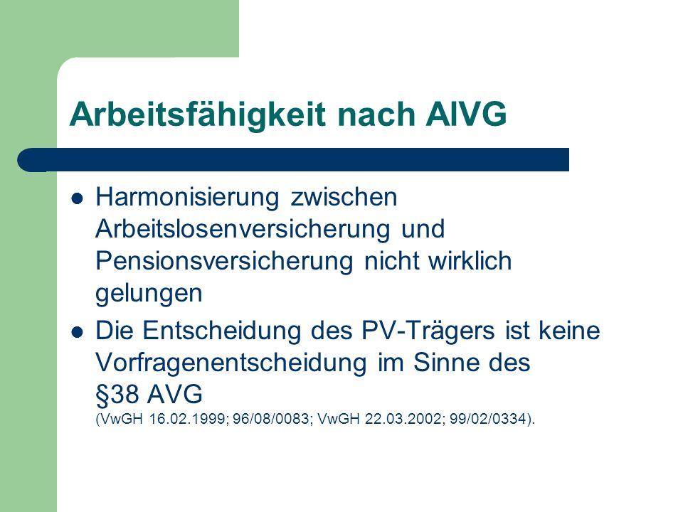 Arbeitsfähigkeit nach AlVG Harmonisierung zwischen Arbeitslosenversicherung und Pensionsversicherung nicht wirklich gelungen Die Entscheidung des PV-Trägers ist keine Vorfragenentscheidung im Sinne des §38 AVG (VwGH 16.02.1999; 96/08/0083; VwGH 22.03.2002; 99/02/0334).