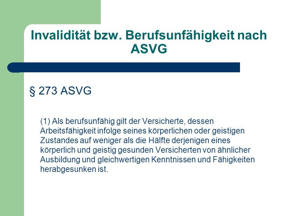Invalidität bzw. Berufsunfähigkeit nach ASVG § 273 ASVG (1) Als berufsunfähig gilt der Versicherte, dessen Arbeitsfähigkeit infolge seines körperliche