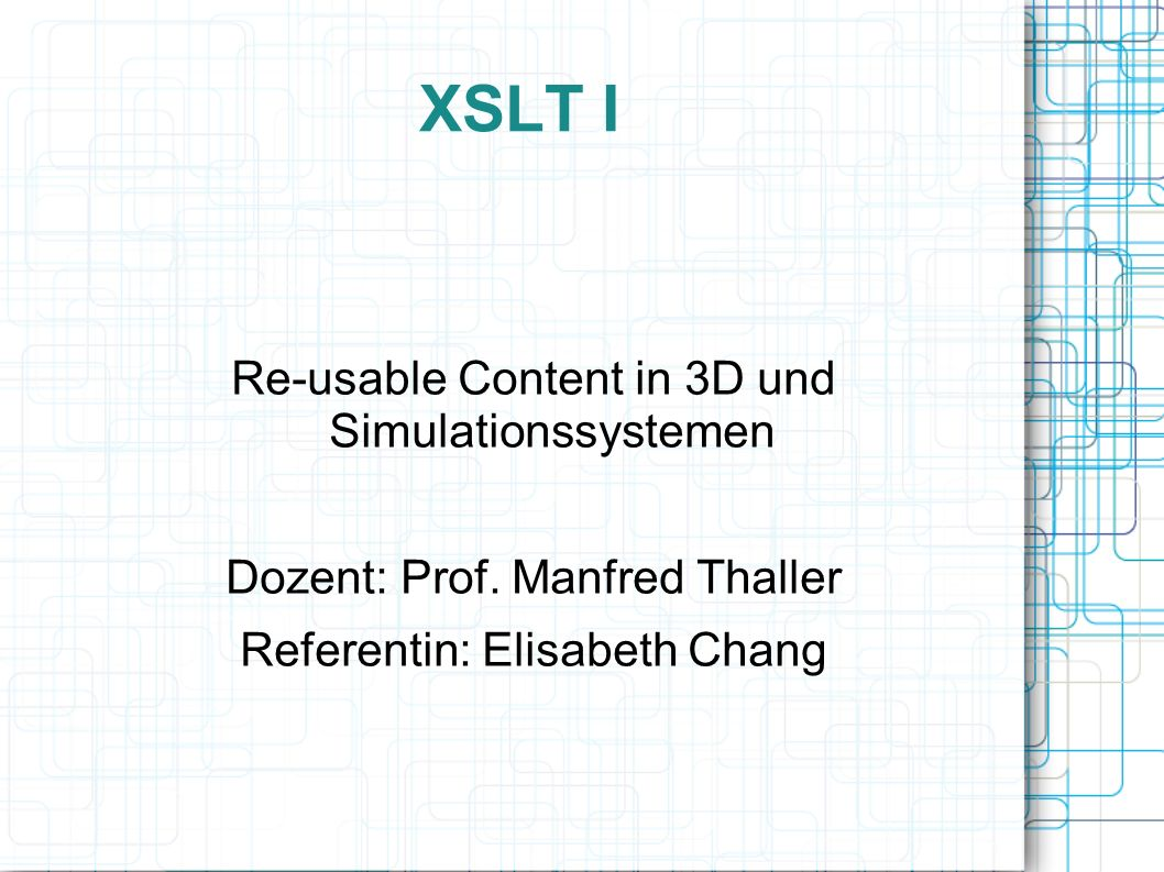 XSLT I Re-usable Content in 3D und Simulationssystemen Dozent: Prof.