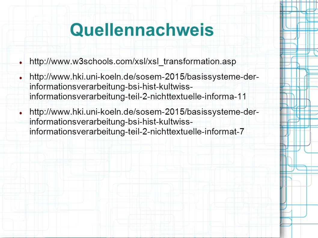 Quellennachweis http://www.w3schools.com/xsl/xsl_transformation.asp http://www.hki.uni-koeln.de/sosem-2015/basissysteme-der- informationsverarbeitung-bsi-hist-kultwiss- informationsverarbeitung-teil-2-nichttextuelle-informa-11 http://www.hki.uni-koeln.de/sosem-2015/basissysteme-der- informationsverarbeitung-bsi-hist-kultwiss- informationsverarbeitung-teil-2-nichttextuelle-informat-7
