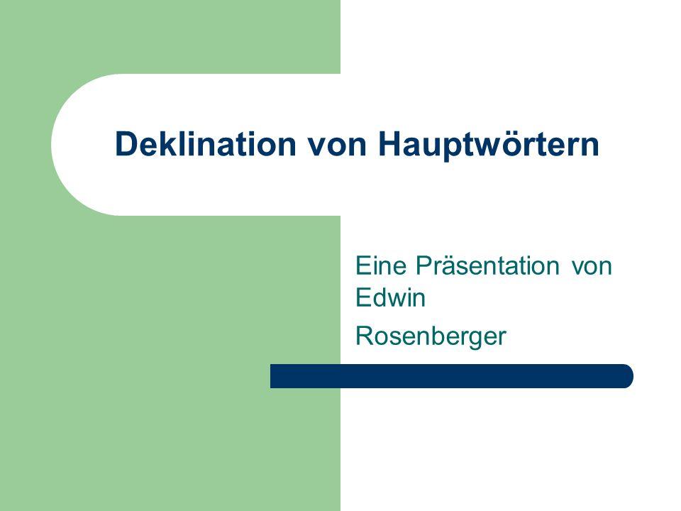 Deklination von Hauptwörtern Eine Präsentation von Edwin Rosenberger