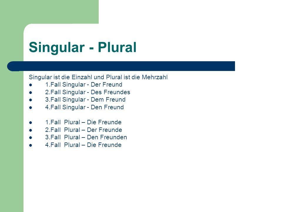 Singular - Plural Singular ist die Einzahl und Plural ist die Mehrzahl 1.Fall Singular - Der Freund 2.Fall Singular - Des Freundes 3.Fall Singular - D