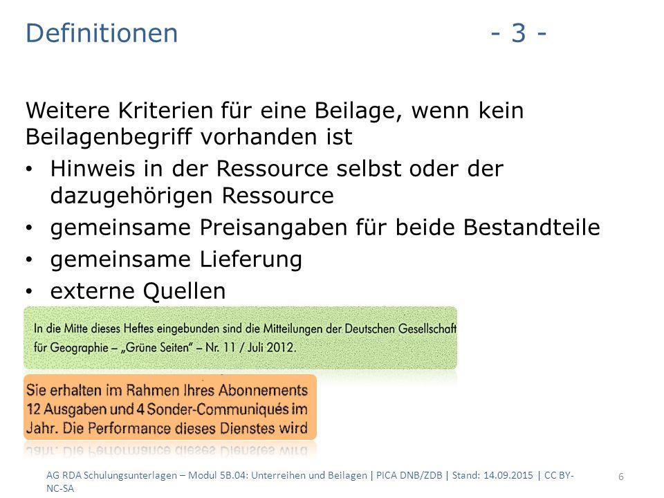Definitionen- 3 - Weitere Kriterien für eine Beilage, wenn kein Beilagenbegriff vorhanden ist Hinweis in der Ressource selbst oder der dazugehörigen Ressource gemeinsame Preisangaben für beide Bestandteile gemeinsame Lieferung externe Quellen AG RDA Schulungsunterlagen – Modul 5B.04: Unterreihen und Beilagen | PICA DNB/ZDB | Stand: 14.09.2015 | CC BY- NC-SA 6