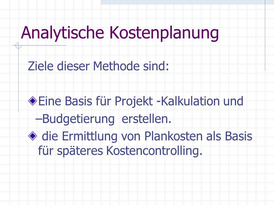 Analytische Kostenplanung Ziele dieser Methode sind: Eine Basis für Projekt -Kalkulation und –Budgetierung erstellen. die Ermittlung von Plankosten al