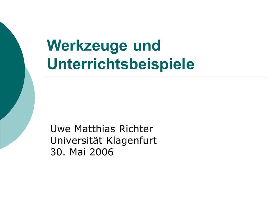 Werkzeuge und Unterrichtsbeispiele Uwe Matthias Richter Universität Klagenfurt 30. Mai 2006