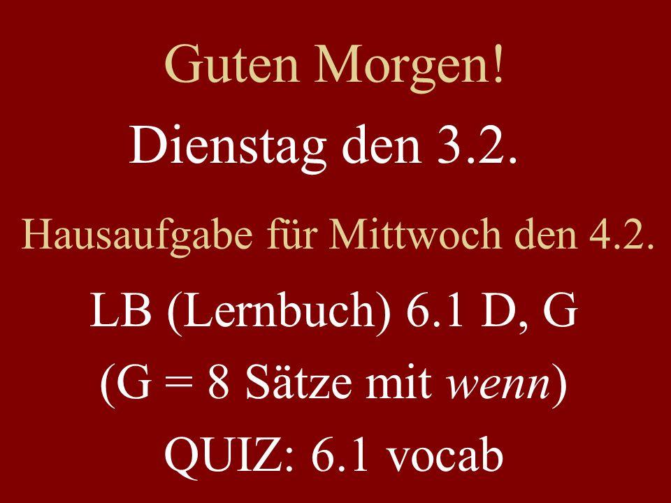 Dienstag den 3.2. Hausaufgabe für Mittwoch den 4.2. LB (Lernbuch) 6.1 D, G (G = 8 Sätze mit wenn) QUIZ: 6.1 vocab Guten Morgen!