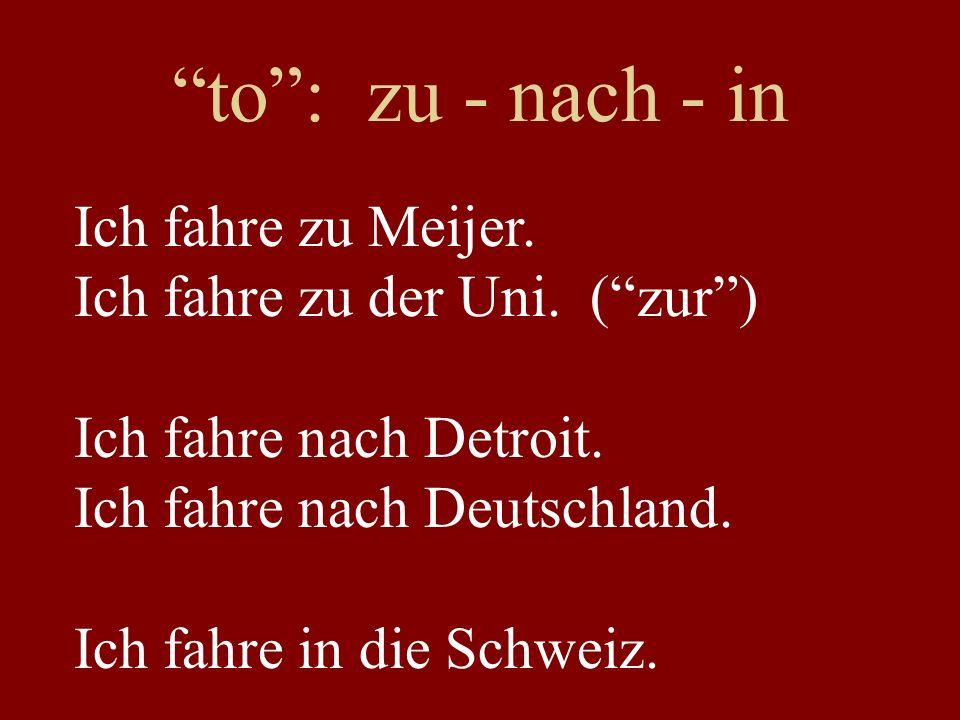 """""""to"""": zu - nach - in Ich fahre zu Meijer. Ich fahre zu der Uni. (""""zur"""") Ich fahre nach Detroit. Ich fahre nach Deutschland. Ich fahre in die Schweiz."""