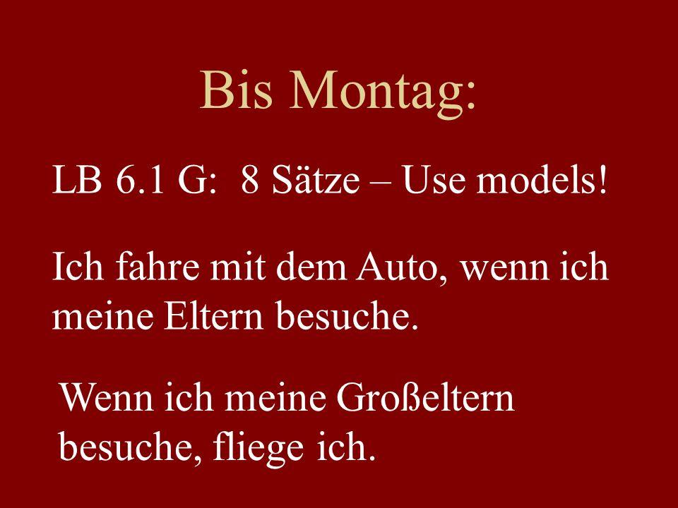 Bis Montag: LB 6.1 G: 8 Sätze – Use models! Ich fahre mit dem Auto, wenn ich meine Eltern besuche. Wenn ich meine Großeltern besuche, fliege ich.