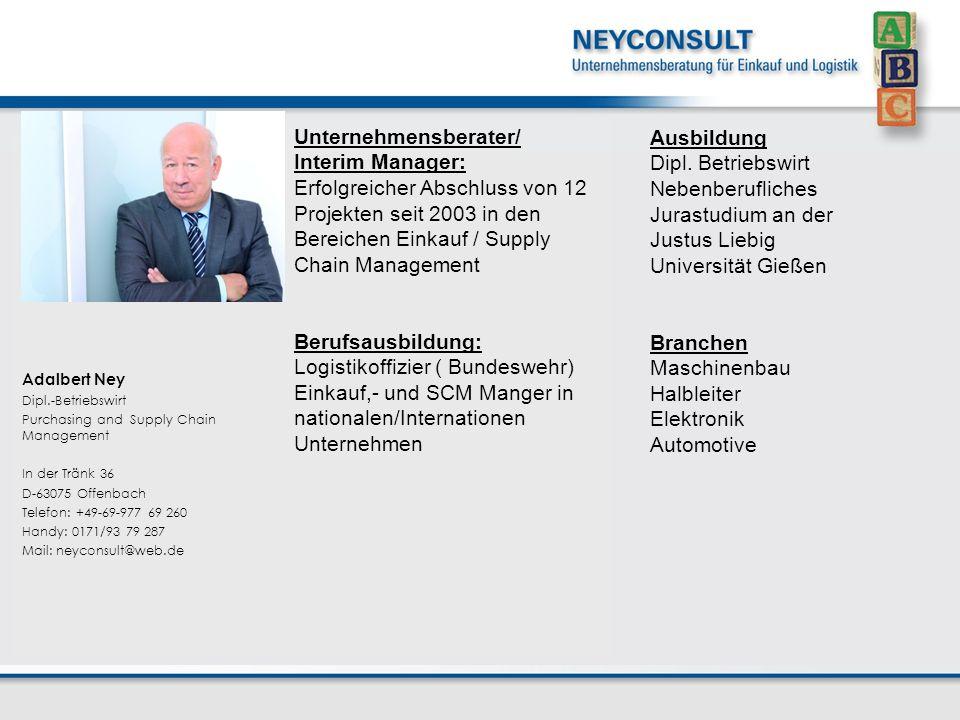 Unternehmensberater/ Interim Manager: Erfolgreicher Abschluss von 12 Projekten seit 2003 in den Bereichen Einkauf / Supply Chain Management Berufsausbildung: Logistikoffizier ( Bundeswehr) Einkauf,- und SCM Manger in nationalen/Internationen Unternehmen Adalbert Ney Dipl.-Betriebswirt Purchasing and Supply Chain Management In der Tränk 36 D-63075 Offenbach Telefon: +49-69-977 69 260 Handy: 0171/93 79 287 Mail: neyconsult@web.de Ausbildung Dipl.