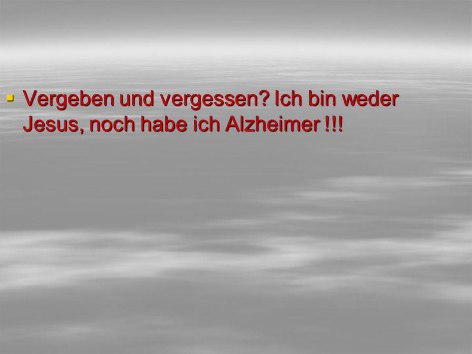  Vergeben und vergessen? Ich bin weder Jesus, noch habe ich Alzheimer !!!