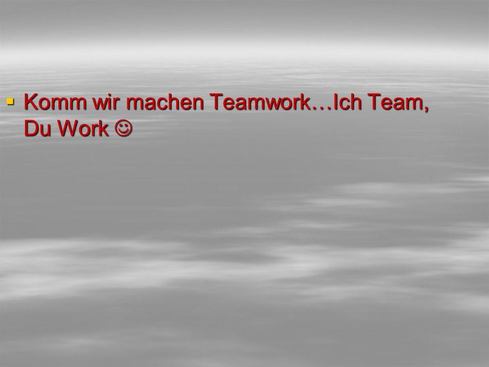  Komm wir machen Teamwork…Ich Team, Du Work  Komm wir machen Teamwork…Ich Team, Du Work