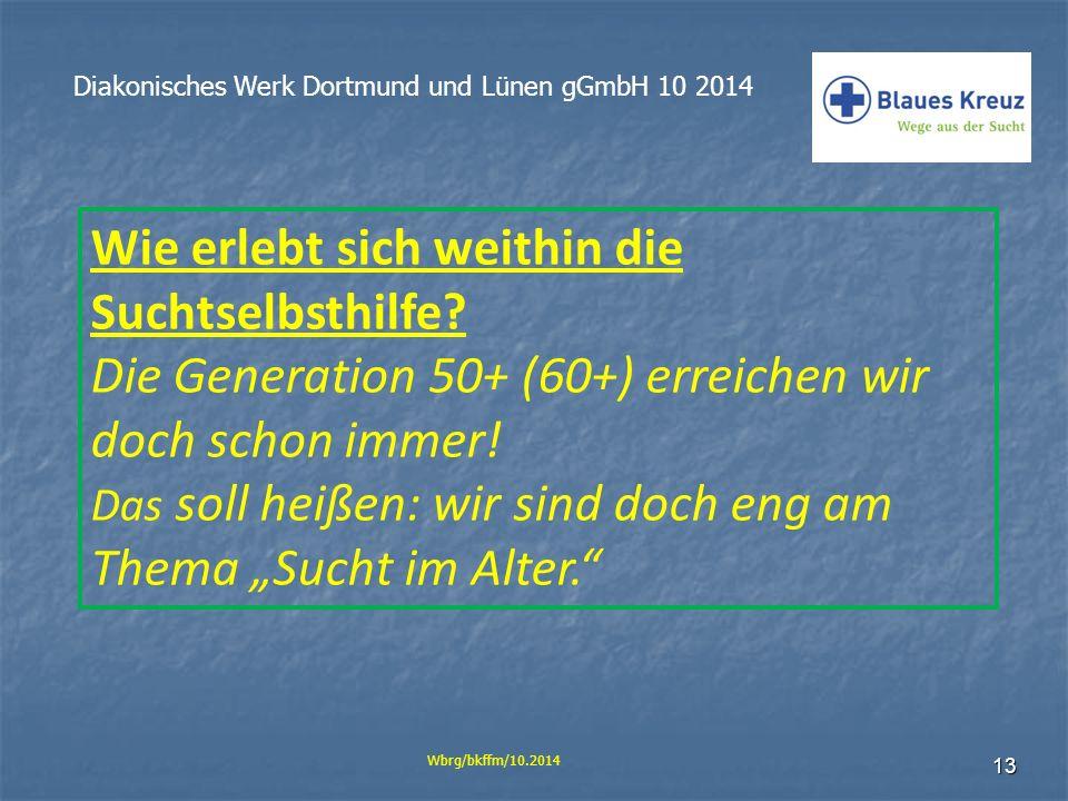 13 Diakonisches Werk Dortmund und Lünen gGmbH 10 2014 Wbrg/bkffm/10.2014 Wie erlebt sich weithin die Suchtselbsthilfe? Die Generation 50+ (60+) erreic