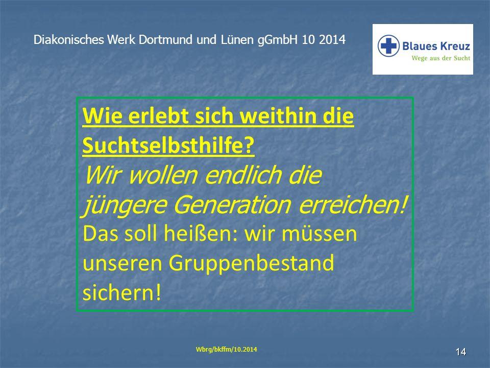 14 Diakonisches Werk Dortmund und Lünen gGmbH 10 2014 Wbrg/bkffm/10.2014 Wie erlebt sich weithin die Suchtselbsthilfe? Wir wollen endlich die jüngere