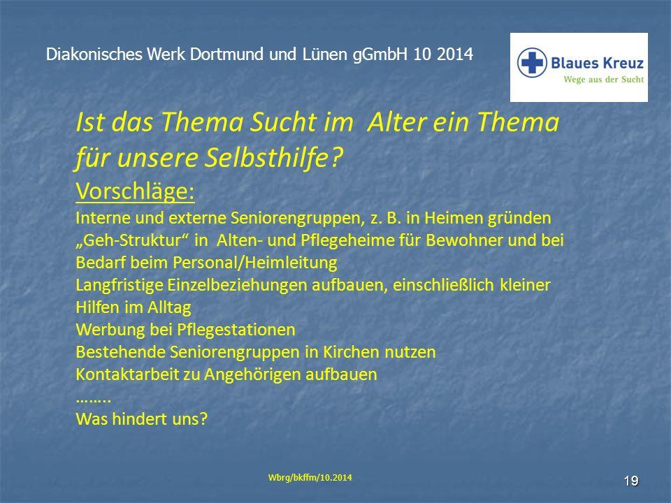 19 Diakonisches Werk Dortmund und Lünen gGmbH 10 2014 Wbrg/bkffm/10.2014 Ist das Thema Sucht im Alter ein Thema für unsere Selbsthilfe? Vorschläge: In