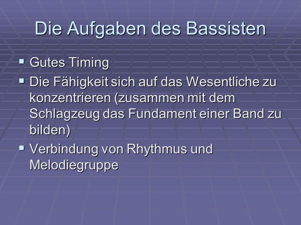 Die Aufgaben des Bassisten  Gutes Timing  Die Fähigkeit sich auf das Wesentliche zu konzentrieren (zusammen mit dem Schlagzeug das Fundament einer Band zu bilden)  Verbindung von Rhythmus und Melodiegruppe