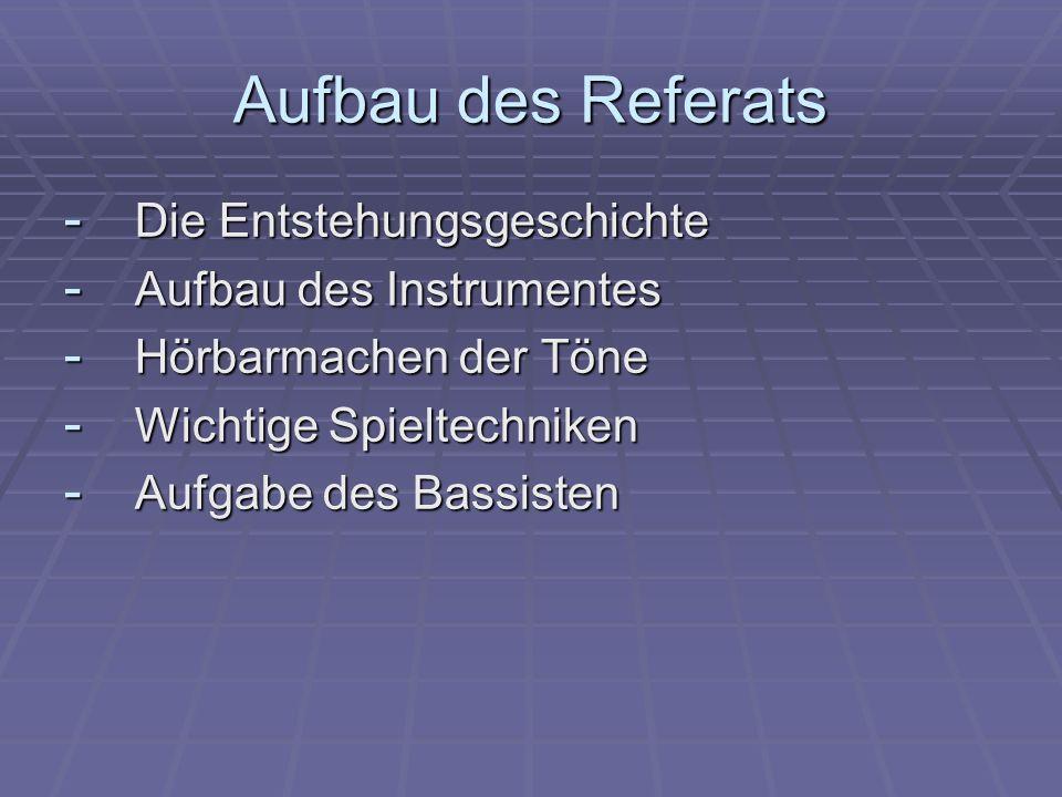 Aufbau des Referats - Die Entstehungsgeschichte - Aufbau des Instrumentes - Hörbarmachen der Töne - Wichtige Spieltechniken - Aufgabe des Bassisten