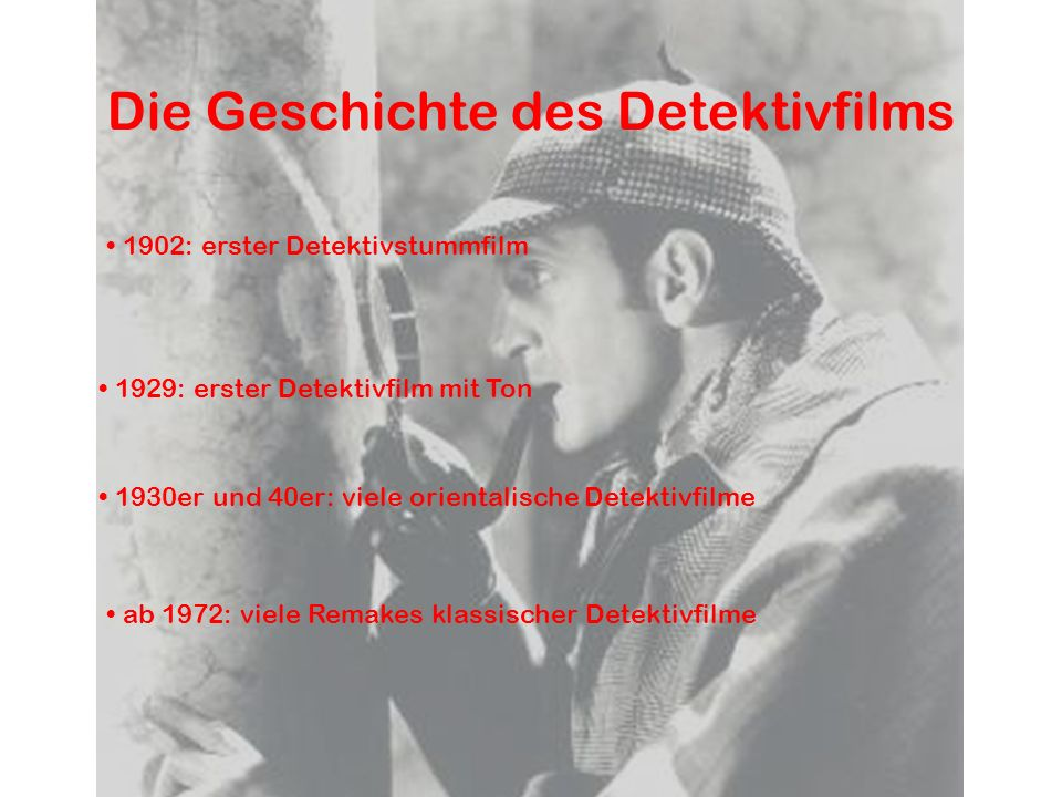 Die Geschichte des Detektivfilms 1902: erster Detektivstummfilm 1929: erster Detektivfilm mit Ton 1930er und 40er: viele orientalische Detektivfilme a