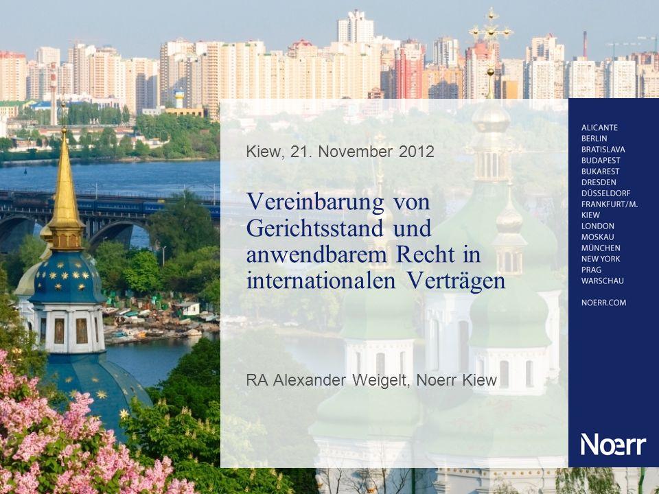 Kiew, 21. November 2012 Vereinbarung von Gerichtsstand und anwendbarem Recht in internationalen Verträgen RA Alexander Weigelt, Noerr Kiew