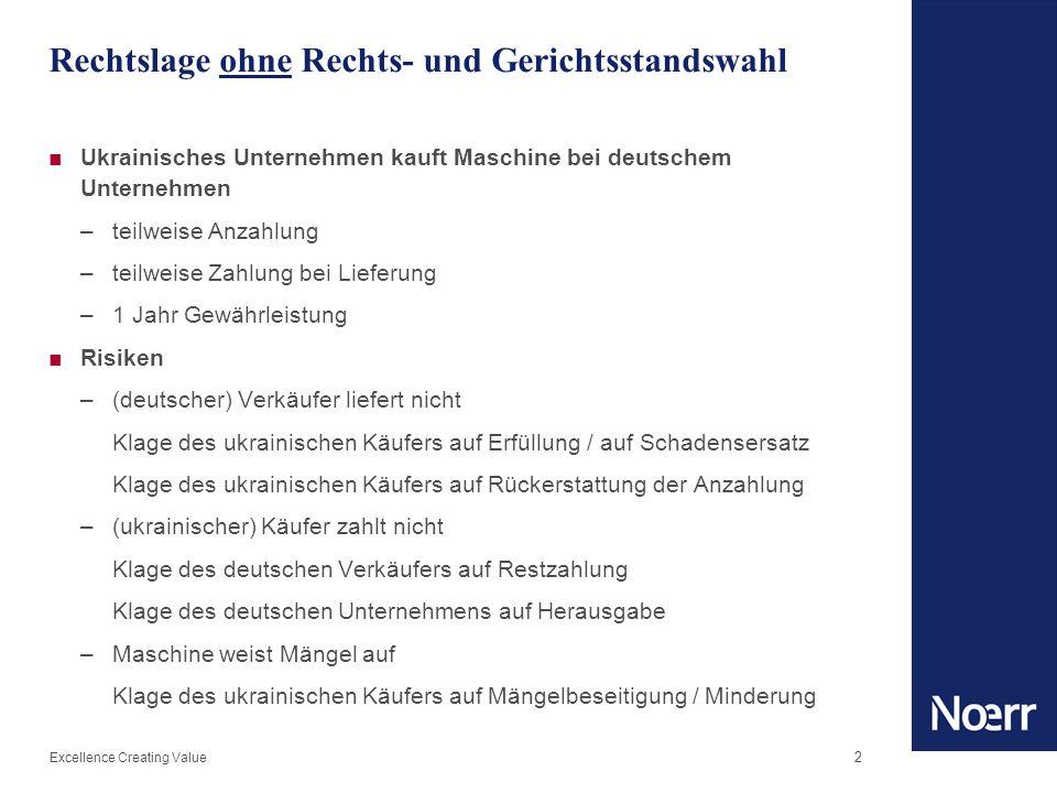 Excellence Creating Value 3 Rechtswahl – Motive und Möglichkeiten ■Motivation für Rechtswahl –Gleichlauf von Gerichtsstand und materiellem Recht –Vertrautheit –Abdingen unerwünschter / Einbeziehen erwünschter rechtlicher Normen Ausschluss von Haftungsbegrenzungen (UKR) Anwendungsbereich Allgemeiner Geschäftsbedingungen (GER) ■Möglichkeiten für Rechtswahl –Ukraine: ausländisches Element erforderlich –Deutschland: kein Auslandsbezug erforderlich –grds.