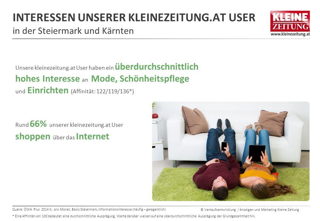 © Verkaufsentwicklung / Anzeigen und Marketing Kleine Zeitung INTERESSEN UNSERER KLEINEZEITUNG.AT USER in der Steiermark und Kärnten Unsere kleinezeitung.at User haben ein überdurchschnittlich hohes Interesse an Mode, Schönheitspflege und Einrichten (Affinität: 122/119/136*) Rund 66% unserer kleinezeitung.at User shoppen über das Internet 66% SIND SEHR INTERESSIERT AN URLAUB IN ÖSTERREICH** Quelle: ÖWA Plus 2014 II, pro Monat, Basis Steiermark, Informationsinteresse (häufig – gelegentlich) * Eine Affinität von 100 bedeutet eine durchschnittliche Ausprägung, Werte darüber weisen auf eine überdurchschnittliche Ausprägung der Grundgesamtheit hin.