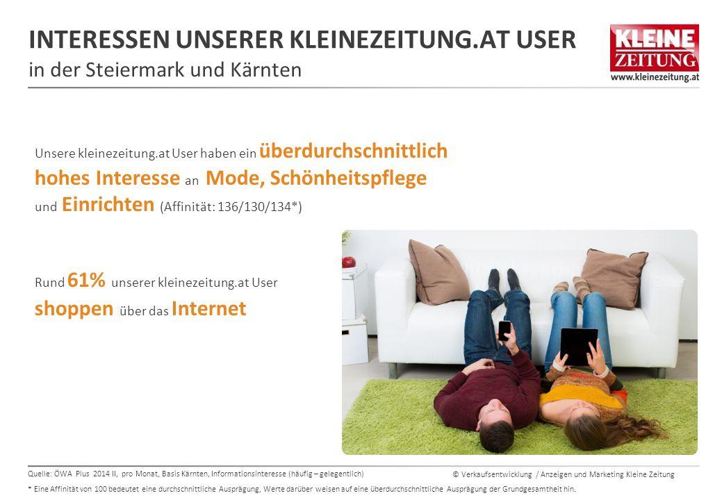© Verkaufsentwicklung / Anzeigen und Marketing Kleine Zeitung INTERESSEN UNSERER KLEINEZEITUNG.AT USER in der Steiermark und Kärnten Unsere kleinezeitung.at User haben ein überdurchschnittlich hohes Interesse an Mode, Schönheitspflege und Einrichten (Affinität: 136/130/134*) Rund 61% unserer kleinezeitung.at User shoppen über das Internet 66% SIND SEHR INTERESSIERT AN URLAUB IN ÖSTERREICH** Quelle: ÖWA Plus 2014 II, pro Monat, Basis Kärnten, Informationsinteresse (häufig – gelegentlich) * Eine Affinität von 100 bedeutet eine durchschnittliche Ausprägung, Werte darüber weisen auf eine überdurchschnittliche Ausprägung der Grundgesamtheit hin.