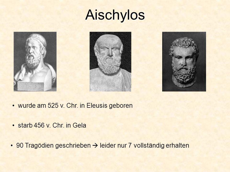 Aischylos wurde am 525 v. Chr. in Eleusis geboren starb 456 v. Chr. in Gela 90 Tragödien geschrieben  leider nur 7 vollständig erhalten