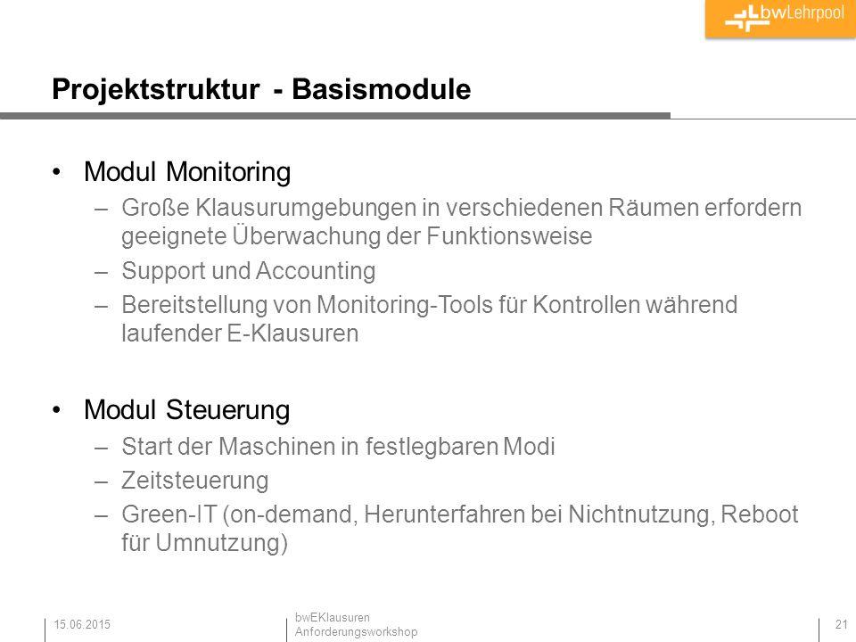 Projektstruktur - Basismodule Modul Monitoring –Große Klausurumgebungen in verschiedenen Räumen erfordern geeignete Überwachung der Funktionsweise –Support und Accounting –Bereitstellung von Monitoring-Tools für Kontrollen während laufender E-Klausuren Modul Steuerung –Start der Maschinen in festlegbaren Modi –Zeitsteuerung –Green-IT (on-demand, Herunterfahren bei Nichtnutzung, Reboot für Umnutzung) 15.06.2015 21 bwEKlausuren Anforderungsworkshop