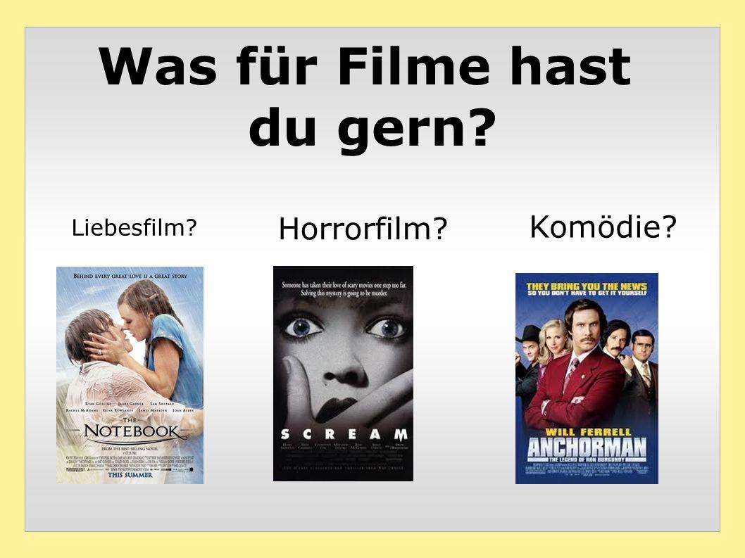Was für Filme hast du gern? Komödie? Horrorfilm? Liebesfilm?
