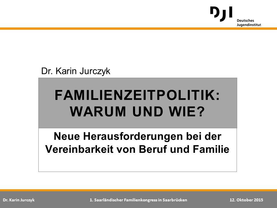 Dr. Karin Jurczyk1. Saarländischer Familienkongress in Saarbrücken12. Oktober 2015 Neue Herausforderungen bei der Vereinbarkeit von Beruf und Familie