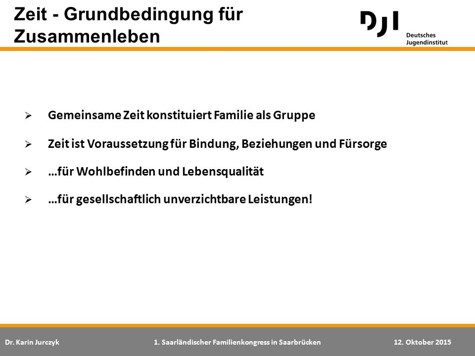 Dr. Karin Jurczyk1. Saarländischer Familienkongress in Saarbrücken12. Oktober 2015 Zeit - Grundbedingung für Zusammenleben  Gemeinsame Zeit konstitui