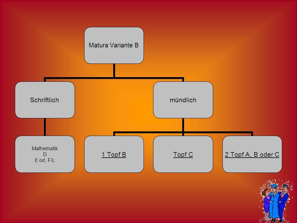 Matura Variante B Schriftlich Mathematik D E od. F/L mündlich 1 Topf BTopf C 2 Topf A, B oder C