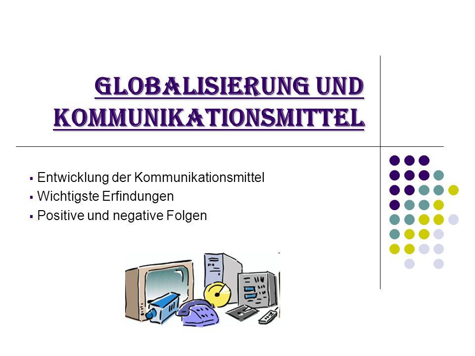 Globalisierung und Kommunikationsmittel  Entwicklung der Kommunikationsmittel  Wichtigste Erfindungen  Positive und negative Folgen