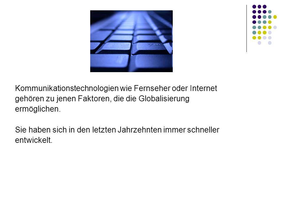 Kommunikationstechnologien wie Fernseher oder Internet gehören zu jenen Faktoren, die die Globalisierung ermöglichen. Sie haben sich in den letzten Ja