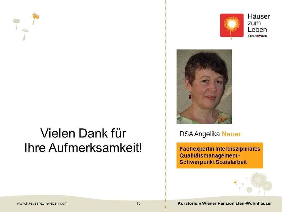 www.haeuser-zum-leben.com Kuratorium Wiener Pensionisten-Wohnhäuser 15 Fachexpertin Interdisziplinäres Qualitätsmanagement - Schwerpunkt Sozialarbeit DSA Angelika Neuer Vielen Dank für Ihre Aufmerksamkeit!