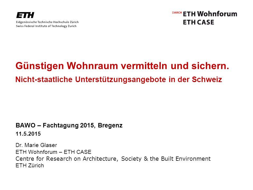 Günstigen Wohnraum vermitteln und sichern. Nicht-staatliche Unterstützungsangebote in der Schweiz BAWO – Fachtagung 2015, Bregenz 11.5.2015 Dr. Marie