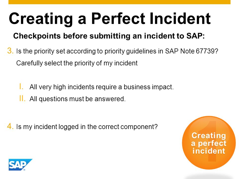 Creating a Perfect Incident 1 Creating a perfect incident 3. Is the priority set according to priority guidelines in SAP Note 67739? Carefully select