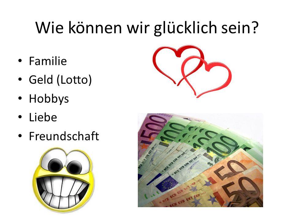 Wie können wir glücklich sein? Familie Geld (Lotto) Hobbys Liebe Freundschaft