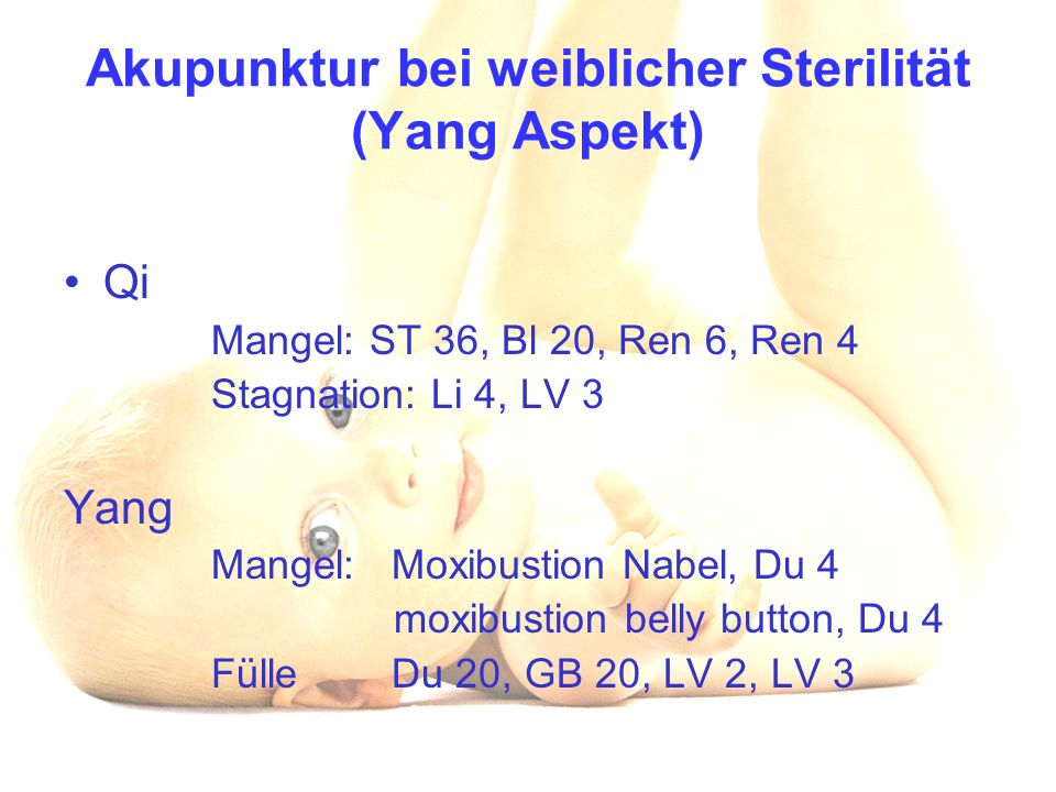 Akupunktur bei weiblicher Sterilität (Yang Aspekt) Qi Mangel: ST 36, Bl 20, Ren 6, Ren 4 Stagnation: Li 4, LV 3 Yang Mangel: Moxibustion Nabel, Du 4 moxibustion belly button, Du 4 Fülle Du 20, GB 20, LV 2, LV 3