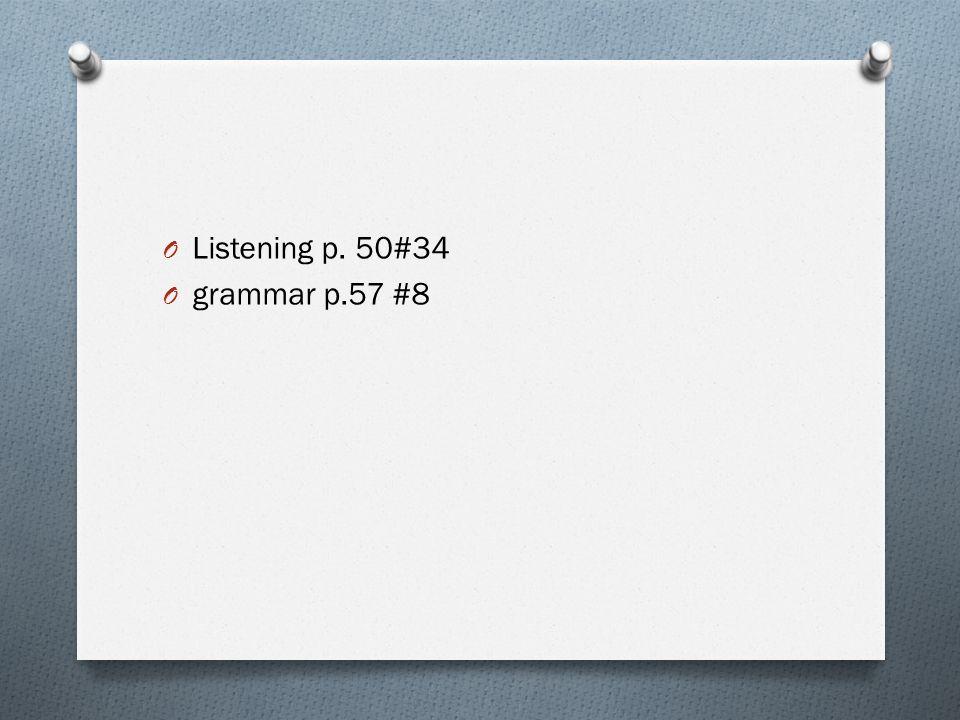 O Listening p. 50#34 O grammar p.57 #8