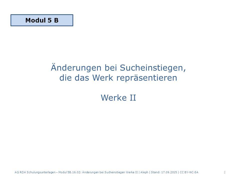 Änderungen bei Sucheinstiegen, die das Werk repräsentieren 1.Neuer Sucheinstieg 2.Kein neuer Sucheinstieg = Aktualisierung der Angaben AG RDA Schulungsunterlagen – Modul 5B.16.02: Änderungen bei Sucheinstiegen Werke II | Aleph | Stand: 17.09.2015 | CC BY-NC-SA3