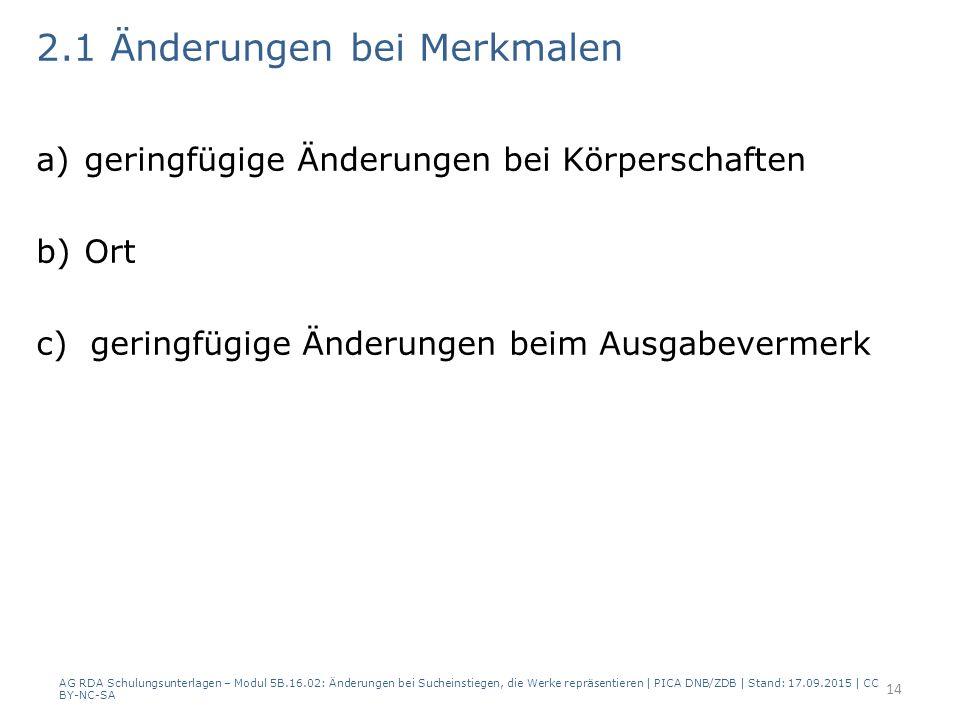 2.1 Änderungen bei Merkmalen a)geringfügige Änderungen bei Körperschaften b)Ort c) geringfügige Änderungen beim Ausgabevermerk AG RDA Schulungsunterlagen – Modul 5B.16.02: Änderungen bei Sucheinstiegen, die Werke repräsentieren | PICA DNB/ZDB | Stand: 17.09.2015 | CC BY-NC-SA 14