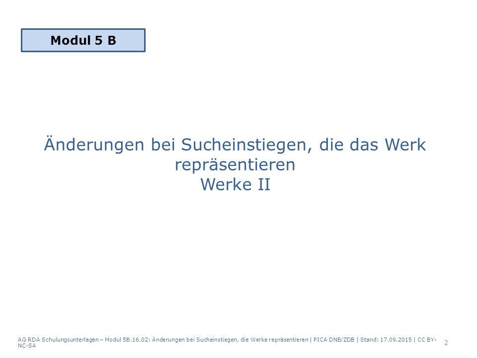 Änderungen bei Sucheinstiegen, die das Werk repräsentieren Werke II AG RDA Schulungsunterlagen – Modul 5B.16.02: Änderungen bei Sucheinstiegen, die Werke repräsentieren | PICA DNB/ZDB | Stand: 17.09.2015 | CC BY- NC-SA 2 Modul 5 B