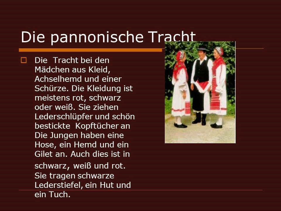 Die pannonische Tracht  Die Tracht bei den Mädchen aus Kleid, Achselhemd und einer Schürze. Die Kleidung ist meistens rot, schwarz oder weiß. Sie zie