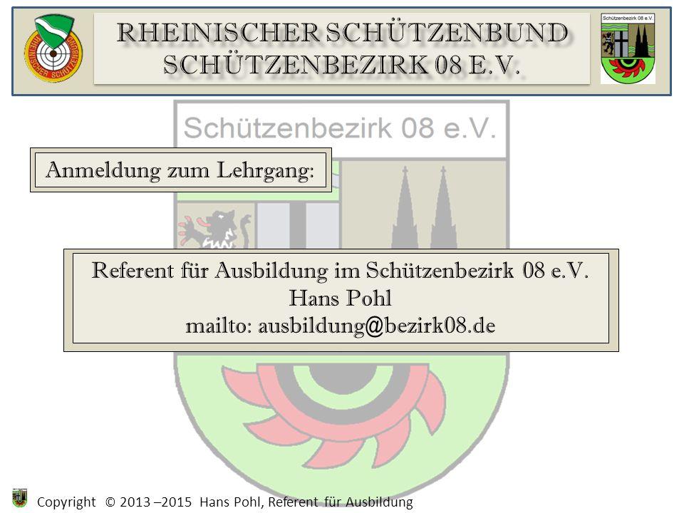 Copyright © 2013 –2015 Hans Pohl, Referent für Ausbildung Anmeldung zum Lehrgang: Referent für Ausbildung im Schützenbezirk 08 e.V. Hans Pohl mailto: