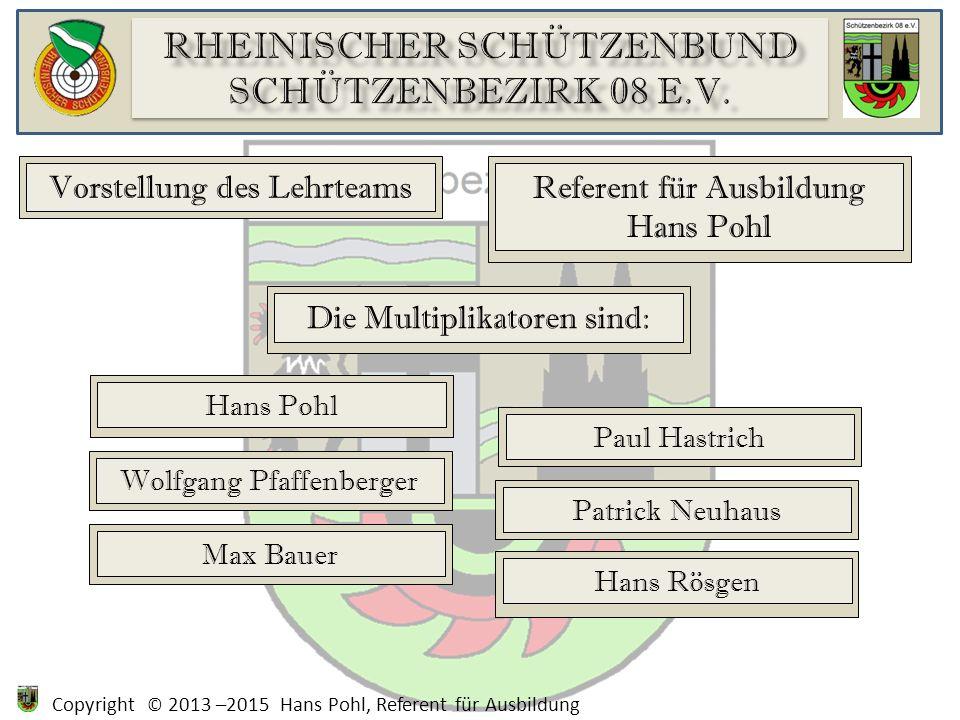 Copyright © 2013 –2015 Hans Pohl, Referent für Ausbildung Vorstellung des Lehrteams Referent für Ausbildung Hans Pohl Die Multiplikatoren sind: Wolfga
