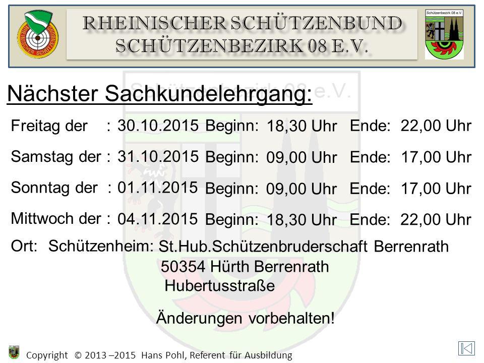 Copyright © 2013 –2015 Hans Pohl, Referent für Ausbildung Nächster Sachkundelehrgang: Freitag der : 30.10.2015Beginn: 18,30 Uhr Ende:22,00 Uhr Samstag