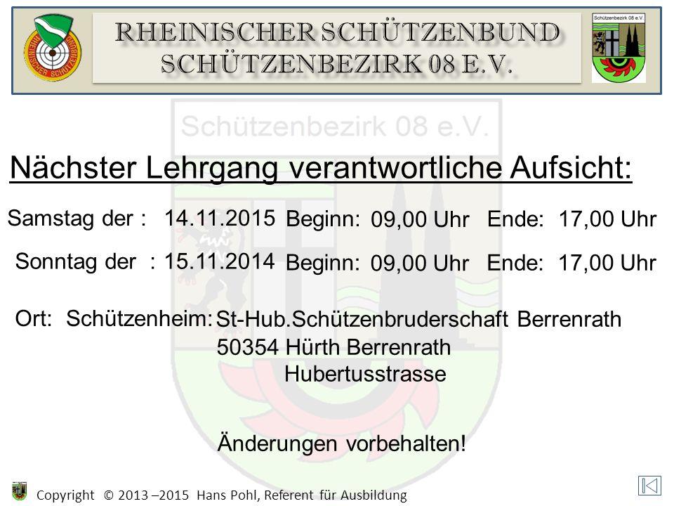 Copyright © 2013 –2015 Hans Pohl, Referent für Ausbildung Nächster Lehrgang verantwortliche Aufsicht: Samstag der :14.11.2015 Beginn: 09,00 Uhr Ende:1