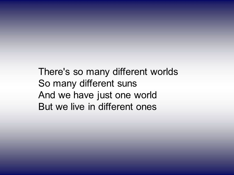 There's so many different worlds So many different suns And we have just one world But we live in different ones